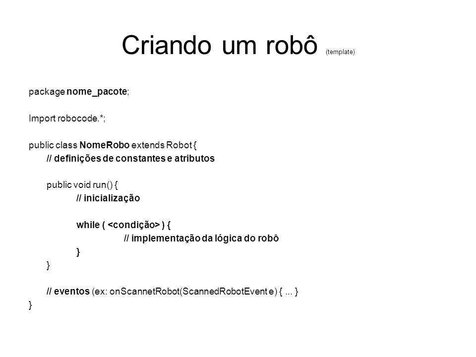 Criando um robô (template) package nome_pacote; Import robocode.*; public class NomeRobo extends Robot { // definições de constantes e atributos publi