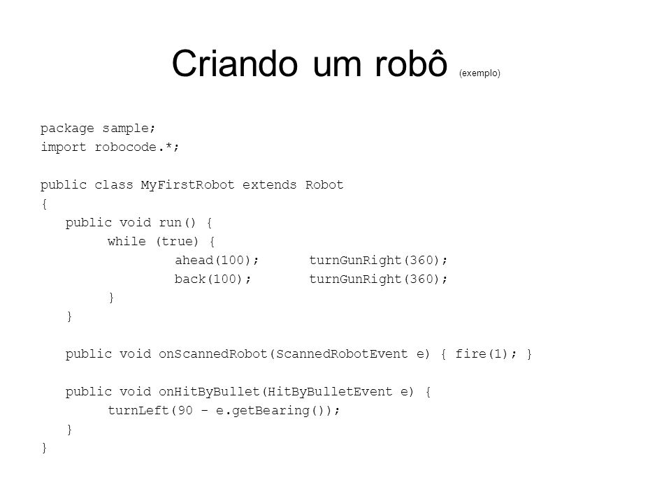 Criando um robô (exemplo) package sample; import robocode.*; public class MyFirstRobot extends Robot { public void run() { while (true) { ahead(100);turnGunRight(360); back(100);turnGunRight(360); } public void onScannedRobot(ScannedRobotEvent e) { fire(1); } public void onHitByBullet(HitByBulletEvent e) { turnLeft(90 - e.getBearing()); }