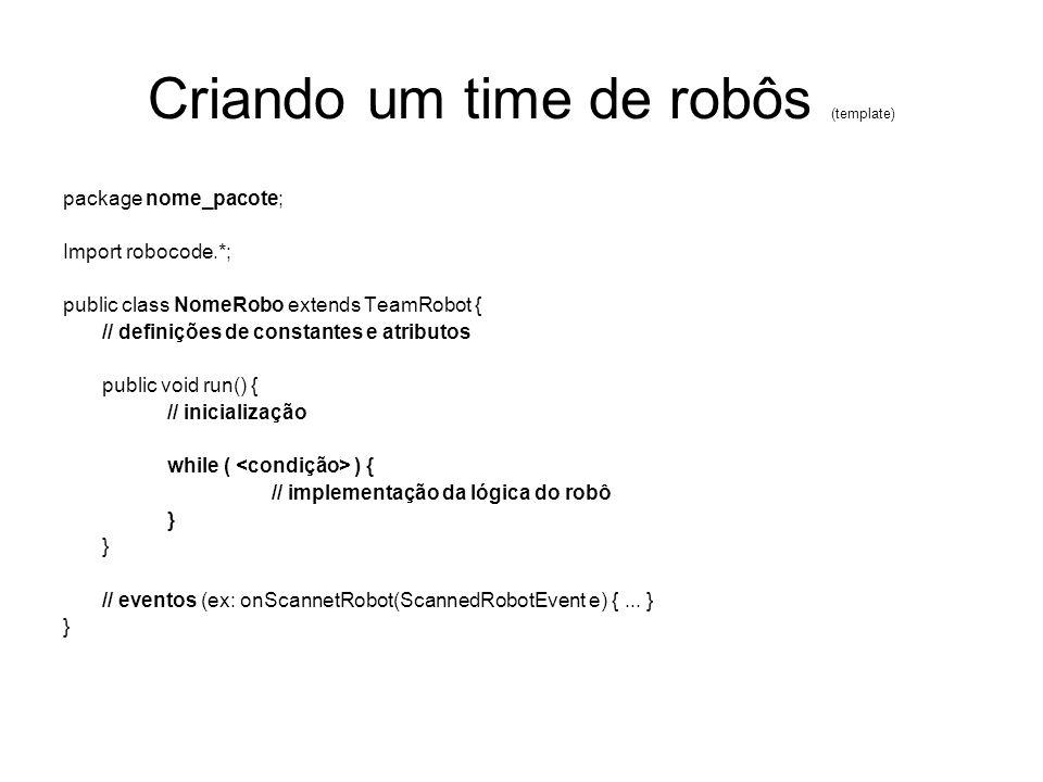 Criando um time de robôs (template) package nome_pacote; Import robocode.*; public class NomeRobo extends TeamRobot { // definições de constantes e at
