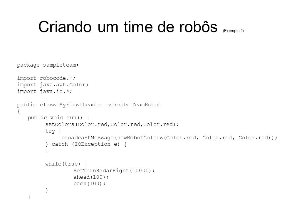 Criando um time de robôs (Exemplo 1) package sampleteam; import robocode.*; import java.awt.Color; import java.io.*; public class MyFirstLeader extend