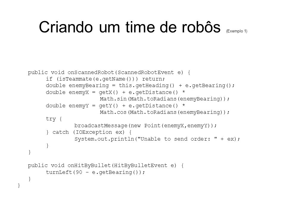 Criando um time de robôs (Exemplo 1) public void onScannedRobot(ScannedRobotEvent e) { if (isTeammate(e.getName())) return; double enemyBearing = this.getHeading() + e.getBearing(); double enemyX = getX() + e.getDistance() * Math.sin(Math.toRadians(enemyBearing)); double enemyY = getY() + e.getDistance() * Math.cos(Math.toRadians(enemyBearing)); try { broadcastMessage(new Point(enemyX,enemyY)); } catch (IOException ex) { System.out.println( Unable to send order: + ex); } public void onHitByBullet(HitByBulletEvent e) { turnLeft(90 - e.getBearing()); }