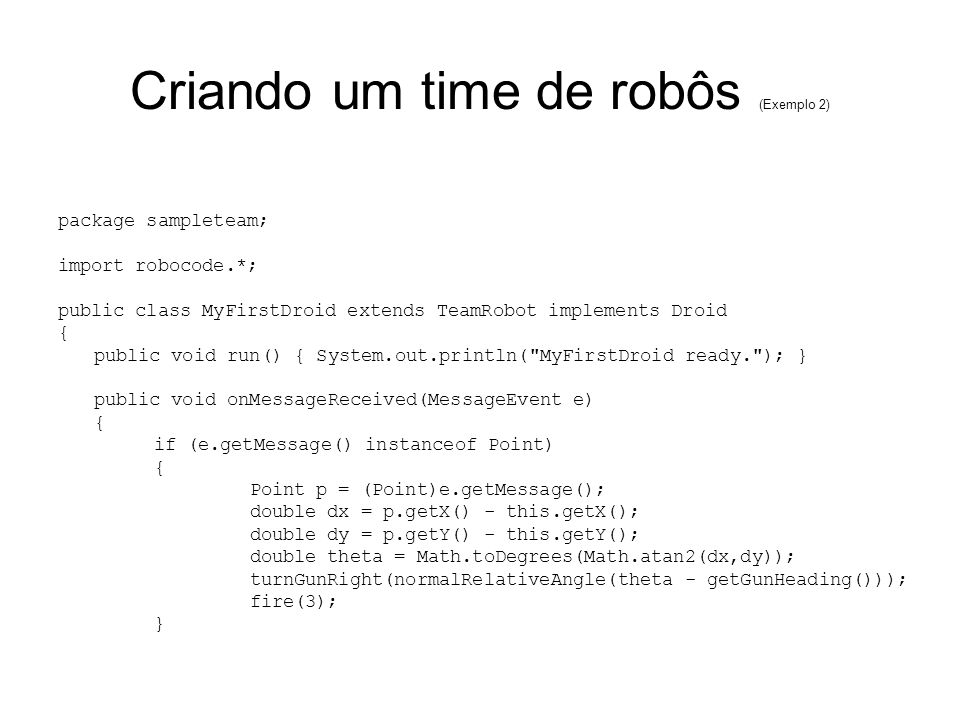 Criando um time de robôs (Exemplo 2) package sampleteam; import robocode.*; public class MyFirstDroid extends TeamRobot implements Droid { public void run() { System.out.println( MyFirstDroid ready. ); } public void onMessageReceived(MessageEvent e) { if (e.getMessage() instanceof Point) { Point p = (Point)e.getMessage(); double dx = p.getX() - this.getX(); double dy = p.getY() - this.getY(); double theta = Math.toDegrees(Math.atan2(dx,dy)); turnGunRight(normalRelativeAngle(theta - getGunHeading())); fire(3); }