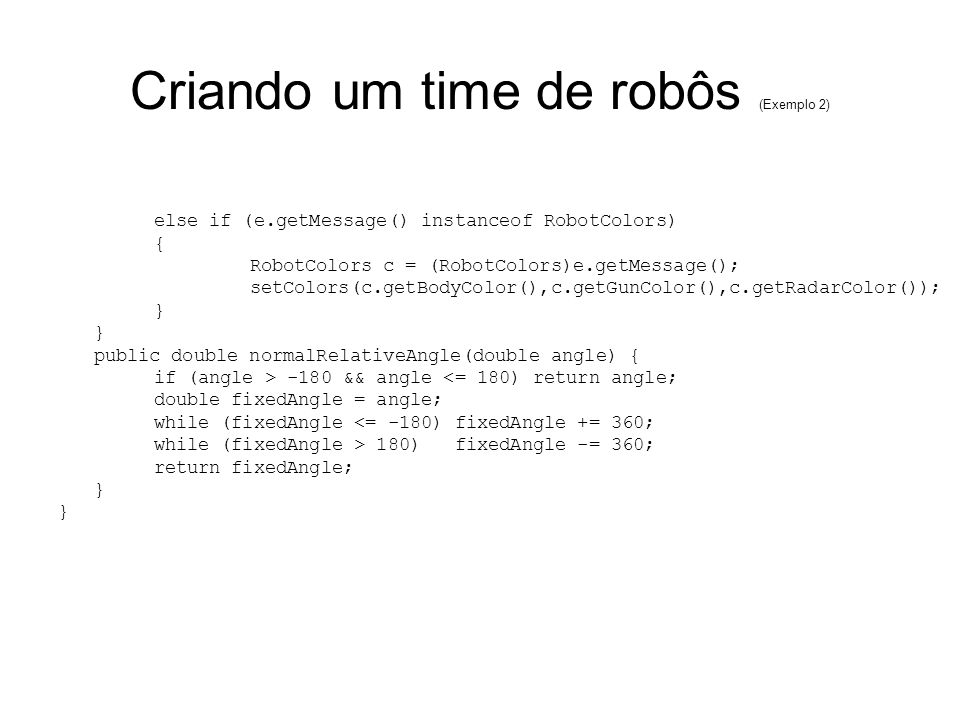 Criando um time de robôs (Exemplo 2) else if (e.getMessage() instanceof RobotColors) { RobotColors c = (RobotColors)e.getMessage(); setColors(c.getBodyColor(),c.getGunColor(),c.getRadarColor()); } public double normalRelativeAngle(double angle) { if (angle > -180 && angle <= 180) return angle; double fixedAngle = angle; while (fixedAngle <= -180) fixedAngle += 360; while (fixedAngle > 180) fixedAngle -= 360; return fixedAngle; }