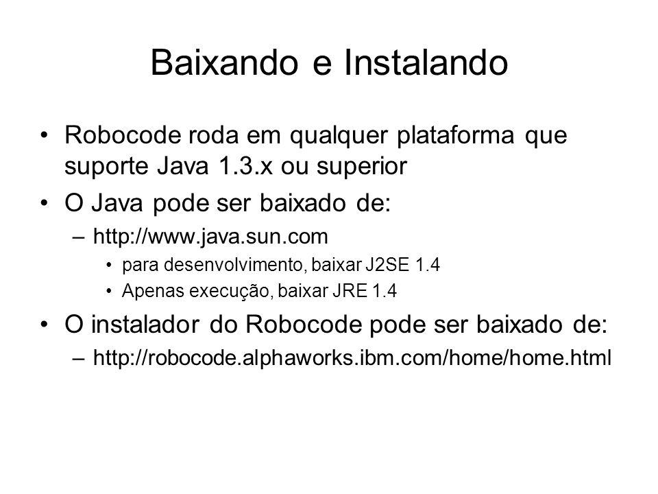 Baixando e Instalando Robocode roda em qualquer plataforma que suporte Java 1.3.x ou superior O Java pode ser baixado de: –http://www.java.sun.com par