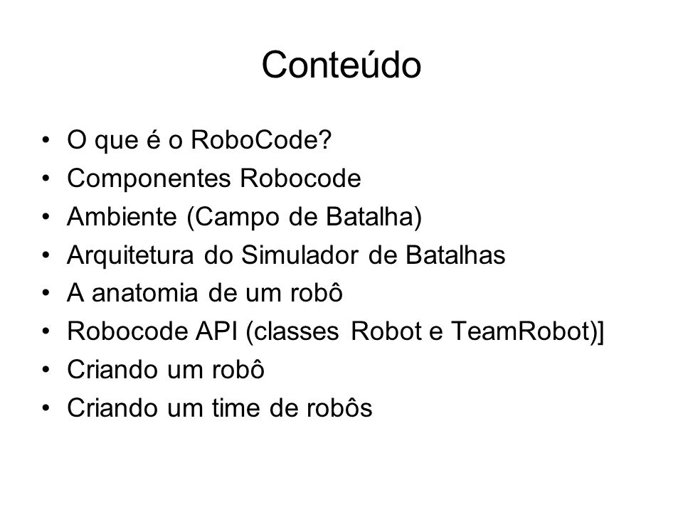 Conteúdo O que é o RoboCode? Componentes Robocode Ambiente (Campo de Batalha) Arquitetura do Simulador de Batalhas A anatomia de um robô Robocode API