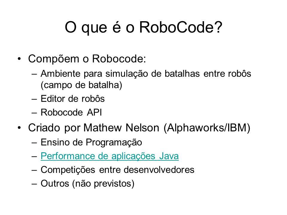 Criando um time de robôs (template) package nome_pacote; Import robocode.*; public class NomeRobo extends TeamRobot { // definições de constantes e atributos public void run() { // inicialização while ( ) { // implementação da lógica do robô } // eventos (ex: onScannetRobot(ScannedRobotEvent e) {...