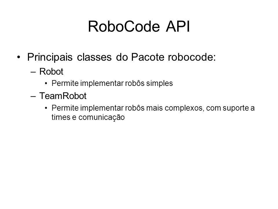 RoboCode API Classe Robot –Mover para frente e para traz ahead(double distance) back(double distance) –Girar turnRight(double degree) e turnLeft(double degree) turnGunRight(double degree) e turnGunLeft(double degree) turnRadarRight(double degree) e turnRadarLeft(double degree) –Habilitar independência do giro (tanque/canhão/radar) setAdjustGunForRobotTurn(boolean flag) setAdjustRadarForRobotTurn(boolean flag) setAdjustRadarForGunTurn(boolean flag)