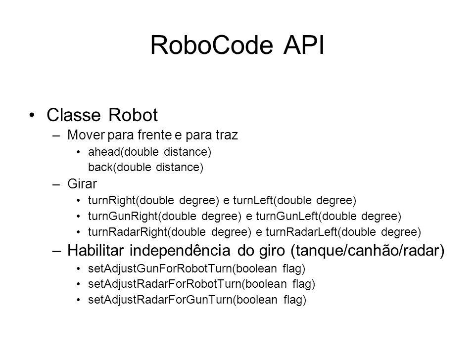 RoboCode API Classe Robot –Obtendo informações do robô e do ambiente getX() e getY() getHeading(), getGunHeading() e getRadarHeading() getBattleFieldWidth() e getBattleFieldHeight() –Disparos fire(double power) e fireBullet(double power) –Eventos ScannedRobotEvent onScannedRobot(...