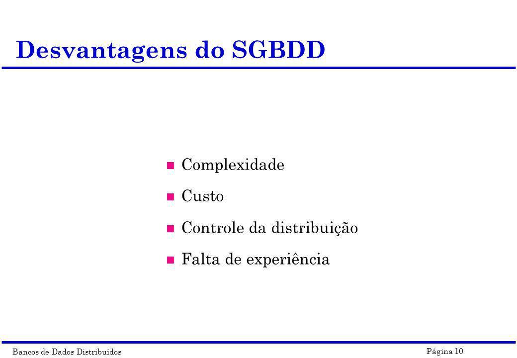 Bancos de Dados Distribuídos Página 10 n Complexidade n Custo n Controle da distribuição n Falta de experiência Desvantagens do SGBDD
