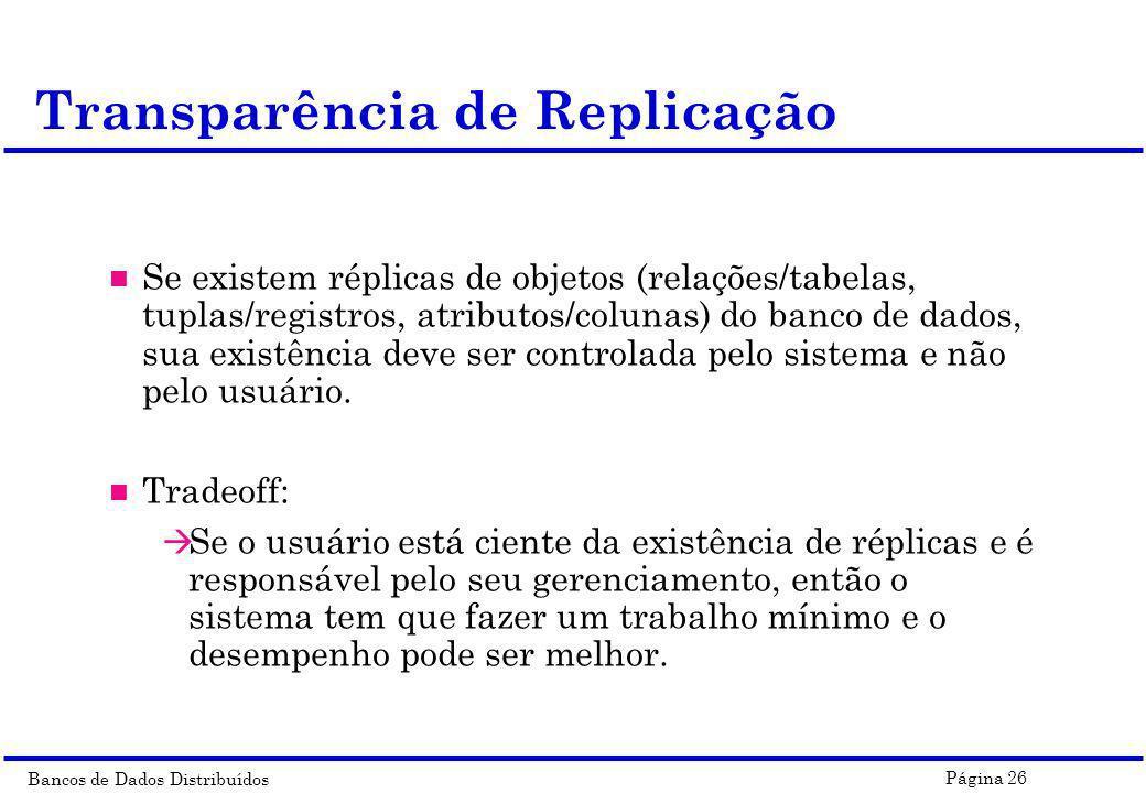 Bancos de Dados Distribuídos Página 26 n Se existem réplicas de objetos (relações/tabelas, tuplas/registros, atributos/colunas) do banco de dados, sua
