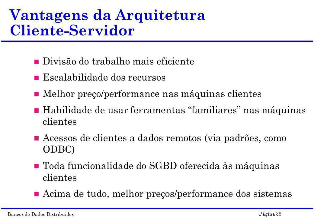 Bancos de Dados Distribuídos Página 38 Vantagens da Arquitetura Cliente-Servidor n Divisão do trabalho mais eficiente n Escalabilidade dos recursos n
