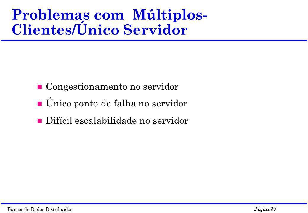 Bancos de Dados Distribuídos Página 39 Problemas com Múltiplos- Clientes/Único Servidor n Congestionamento no servidor n Único ponto de falha no servi