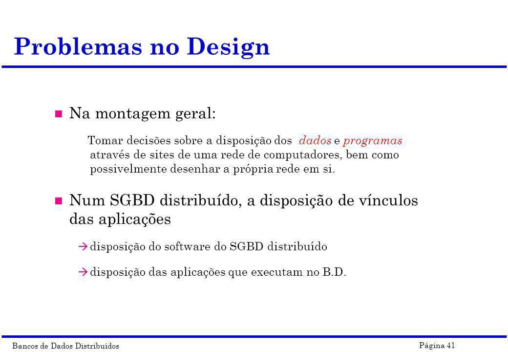 Bancos de Dados Distribuídos Página 41 Problemas no Design n Na montagem geral: Tomar decisões sobre a disposição dos dados e programas através de sit