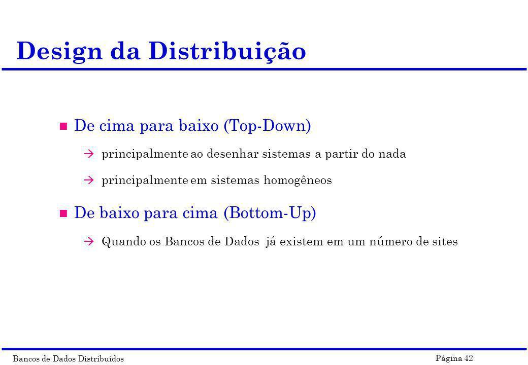 Bancos de Dados Distribuídos Página 42 Design da Distribuição n De cima para baixo (Top-Down) à principalmente ao desenhar sistemas a partir do nada à