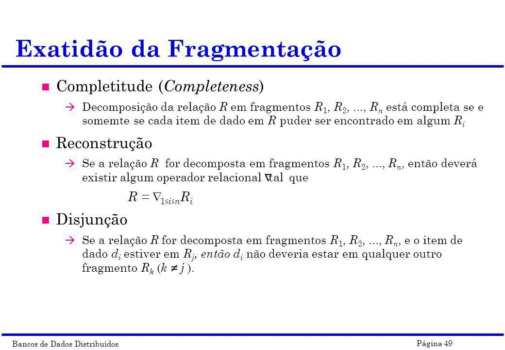 Bancos de Dados Distribuídos Página 49 n Completitude ( Completeness ) à Decomposição da relação R em fragmentos R 1, R 2,..., R n está completa se e