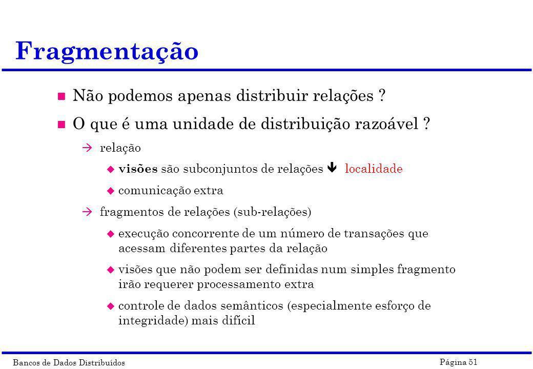 Bancos de Dados Distribuídos Página 51 Fragmentação n Não podemos apenas distribuir relações ? n O que é uma unidade de distribuição razoável ? à rela
