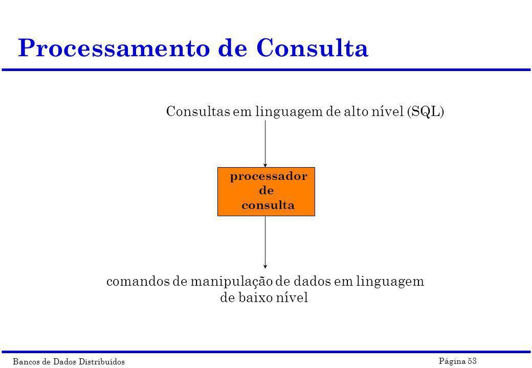 Bancos de Dados Distribuídos Página 53 Processamento de Consulta Consultas em linguagem de alto nível (SQL) processador de consulta comandos de manipu