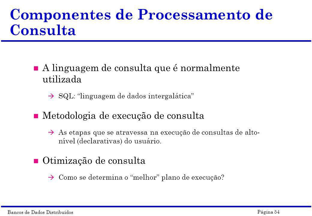 Bancos de Dados Distribuídos Página 54 Componentes de Processamento de Consulta n A linguagem de consulta que é normalmente utilizada à SQL: linguagem