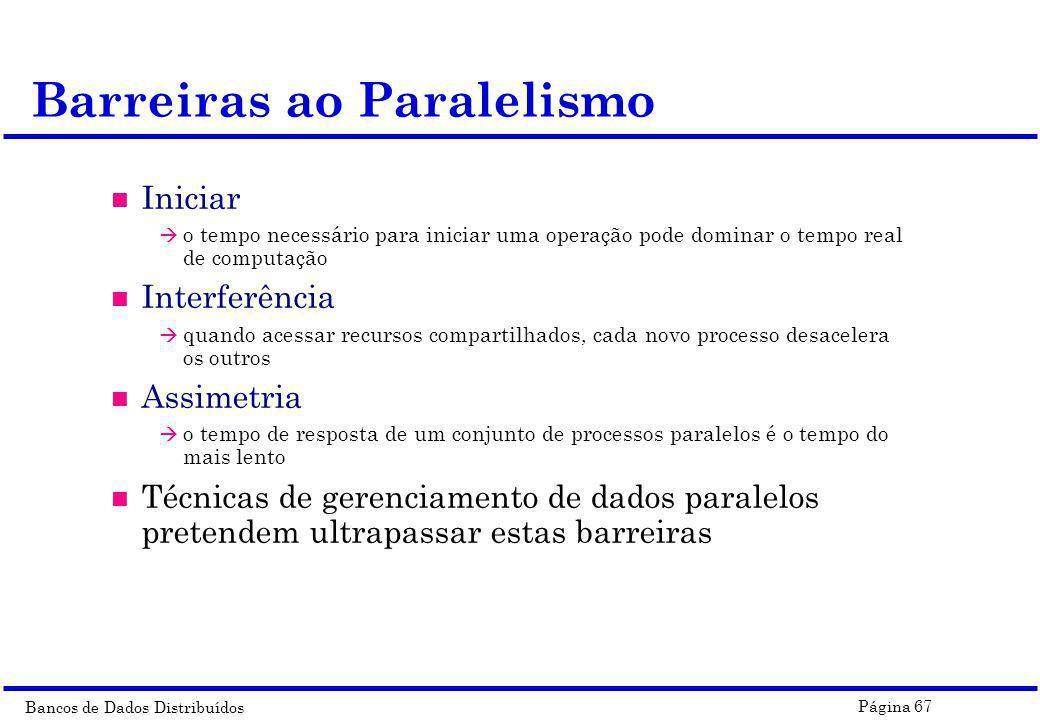 Bancos de Dados Distribuídos Página 67 Barreiras ao Paralelismo n Iniciar à o tempo necessário para iniciar uma operação pode dominar o tempo real de
