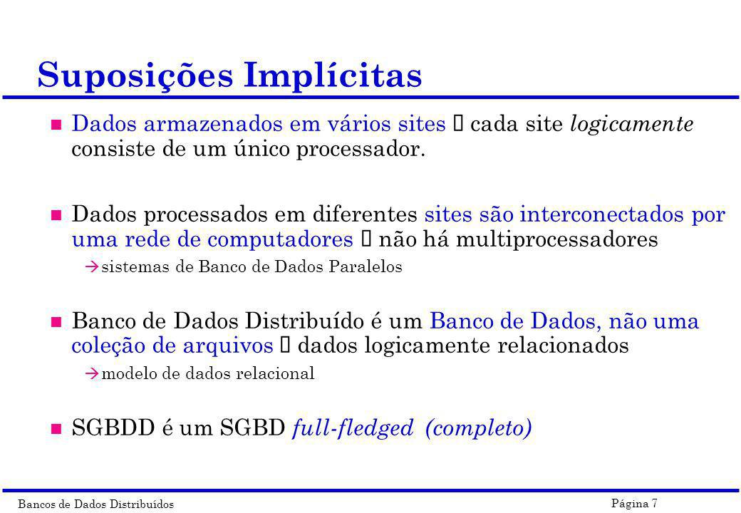 Bancos de Dados Distribuídos Página 7 Suposições Implícitas Dados armazenados em vários sites ï cada site logicamente consiste de um único processador