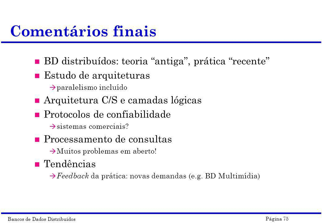 Bancos de Dados Distribuídos Página 75 Comentários finais n BD distribuídos: teoria antiga, prática recente n Estudo de arquiteturas à paralelismo inc