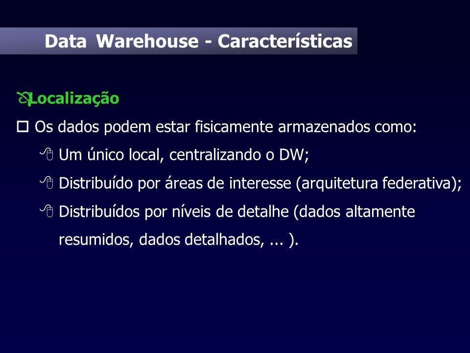 Data Warehouse - Características Localização Ô Localização o Os dados podem estar fisicamente armazenados como: 8 Um único local, centralizando o DW;