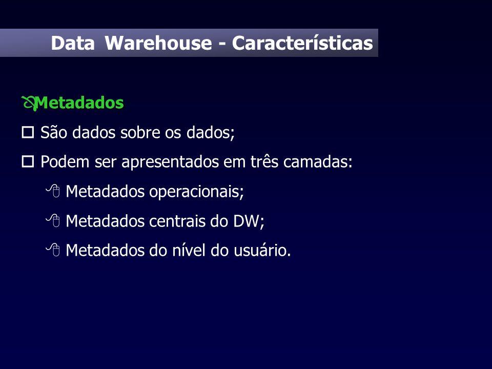 Data Warehouse - Características Metadados Ô Metadados o São dados sobre os dados; o Podem ser apresentados em três camadas: 8 Metadados operacionais;