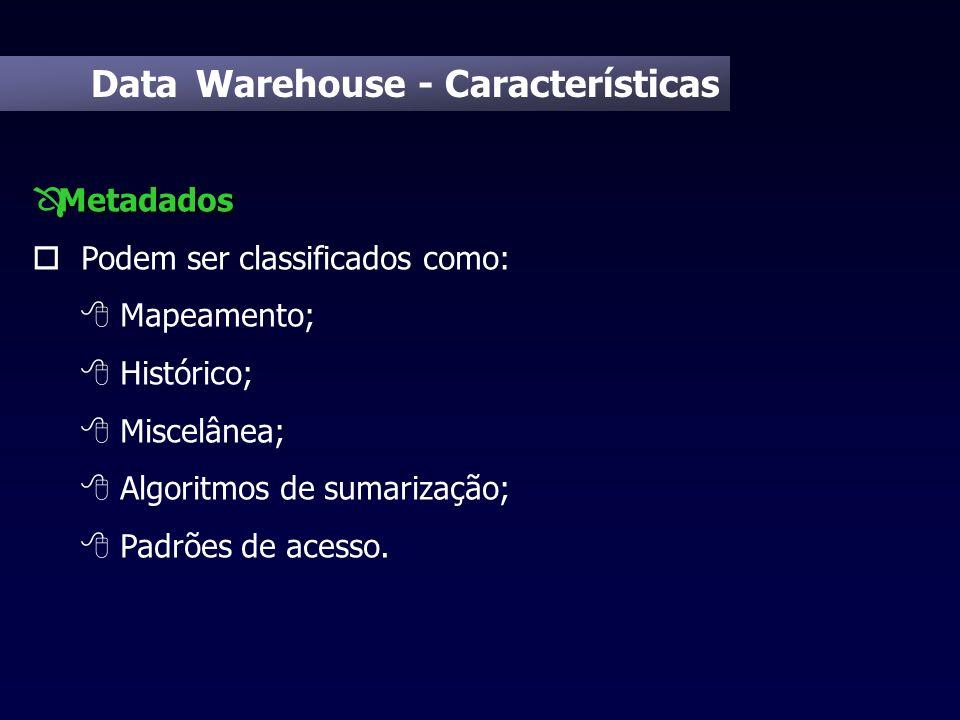 Data Warehouse - Características Metadados Ô Metadados o Podem ser classificados como: 8 Mapeamento; 8 Histórico; 8 Miscelânea; 8 Algoritmos de sumari