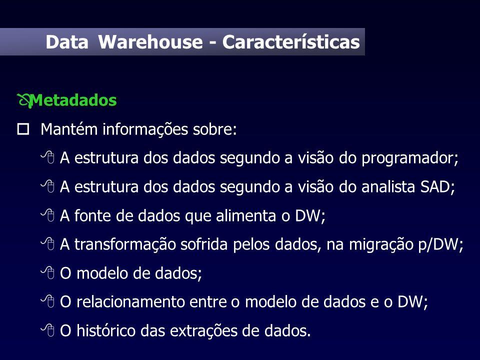 Data Warehouse - Características Metadados Ô Metadados o Mantém informações sobre: 8 A estrutura dos dados segundo a visão do programador; 8 A estrutu