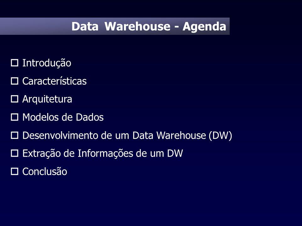 Data Warehouse - Agenda o Introdução o Características o Arquitetura o Modelos de Dados o Desenvolvimento de um Data Warehouse (DW) o Extração de Info
