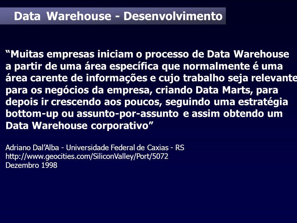 Data Warehouse - Desenvolvimento Muitas empresas iniciam o processo de Data Warehouse a partir de uma área específica que normalmente é uma área caren