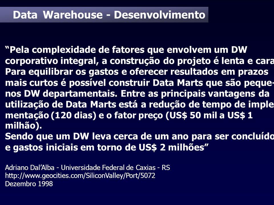 Data Warehouse - Desenvolvimento Pela complexidade de fatores que envolvem um DW corporativo integral, a construção do projeto é lenta e cara. Para eq