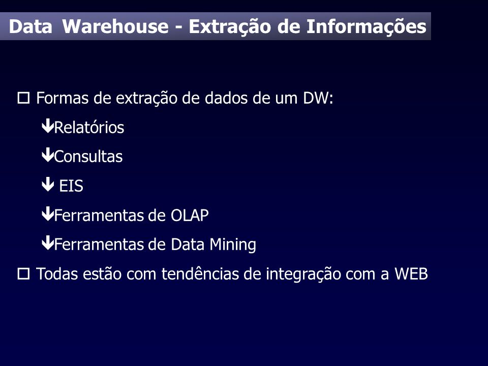 Data Warehouse - Extração de Informações o Formas de extração de dados de um DW: ê Relatórios ê Consultas ê EIS ê Ferramentas de OLAP ê Ferramentas de