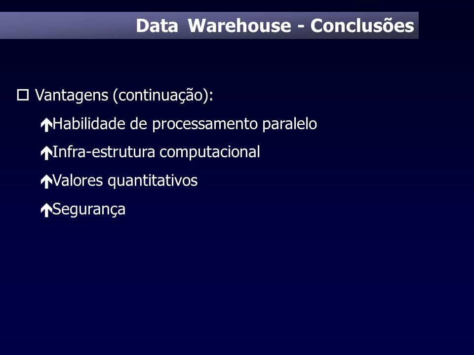 Data Warehouse - Conclusões o Vantagens (continuação): é Habilidade de processamento paralelo é Infra-estrutura computacional é Valores quantitativos