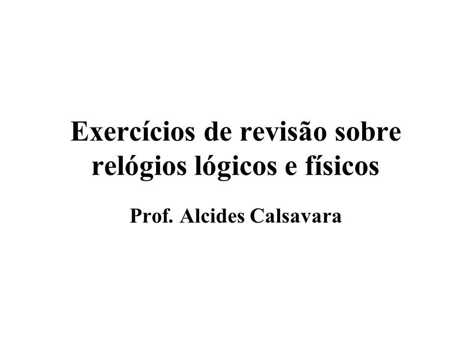 Exercícios de revisão sobre relógios lógicos e físicos Prof. Alcides Calsavara