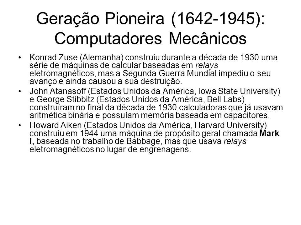 Geração Pioneira (1642-1945): Computadores Mecânicos Konrad Zuse (Alemanha) construiu durante a década de 1930 uma série de máquinas de calcular basea