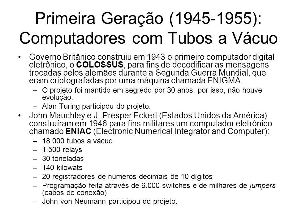 Primeira Geração (1945-1955): Computadores com Tubos a Vácuo Governo Britânico construiu em 1943 o primeiro computador digital eletrônico, o COLOSSUS,