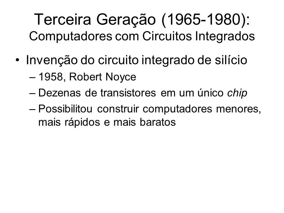 Terceira Geração (1965-1980): Computadores com Circuitos Integrados Invenção do circuito integrado de silício –1958, Robert Noyce –Dezenas de transist
