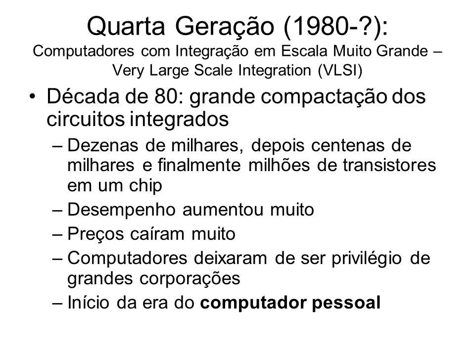 Quarta Geração (1980-?): Computadores com Integração em Escala Muito Grande – Very Large Scale Integration (VLSI) Década de 80: grande compactação dos