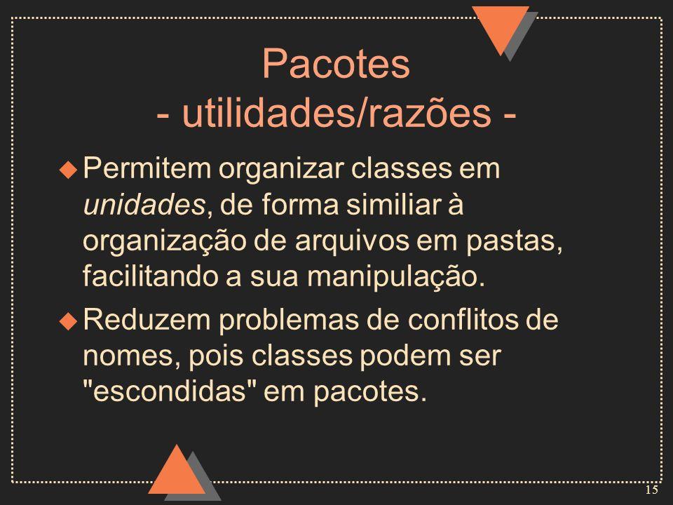 15 Pacotes - utilidades/razões - u Permitem organizar classes em unidades, de forma similiar à organização de arquivos em pastas, facilitando a sua ma