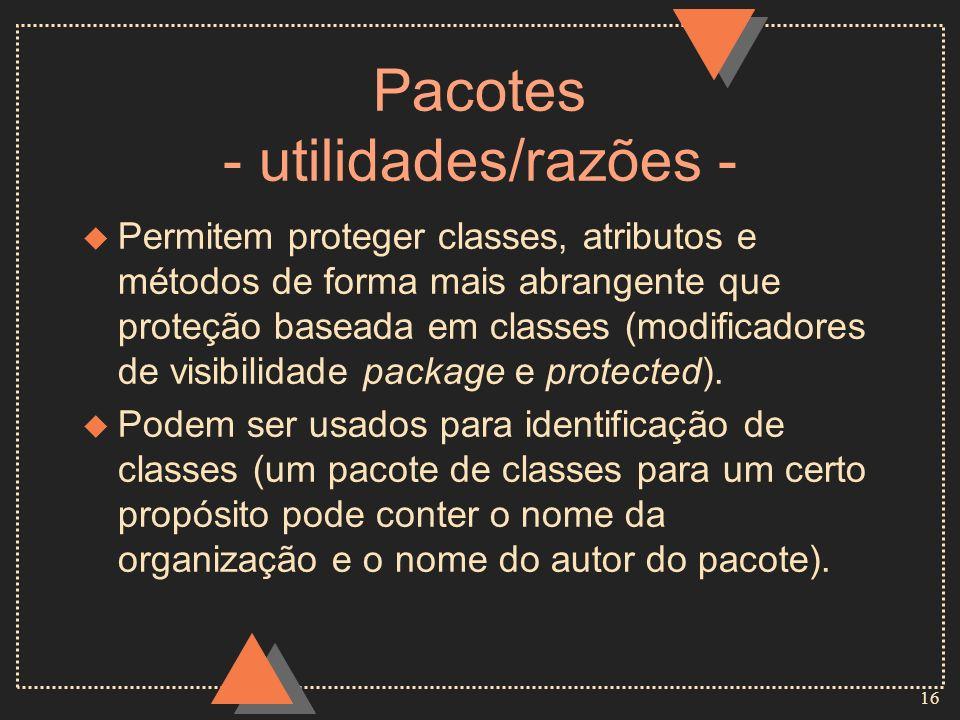 16 Pacotes - utilidades/razões - u Permitem proteger classes, atributos e métodos de forma mais abrangente que proteção baseada em classes (modificado