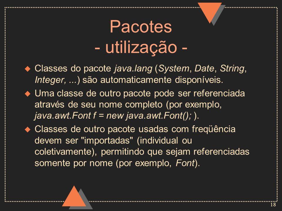 18 Pacotes - utilização - u Classes do pacote java.lang (System, Date, String, Integer,...) são automaticamente disponíveis. u Uma classe de outro pac