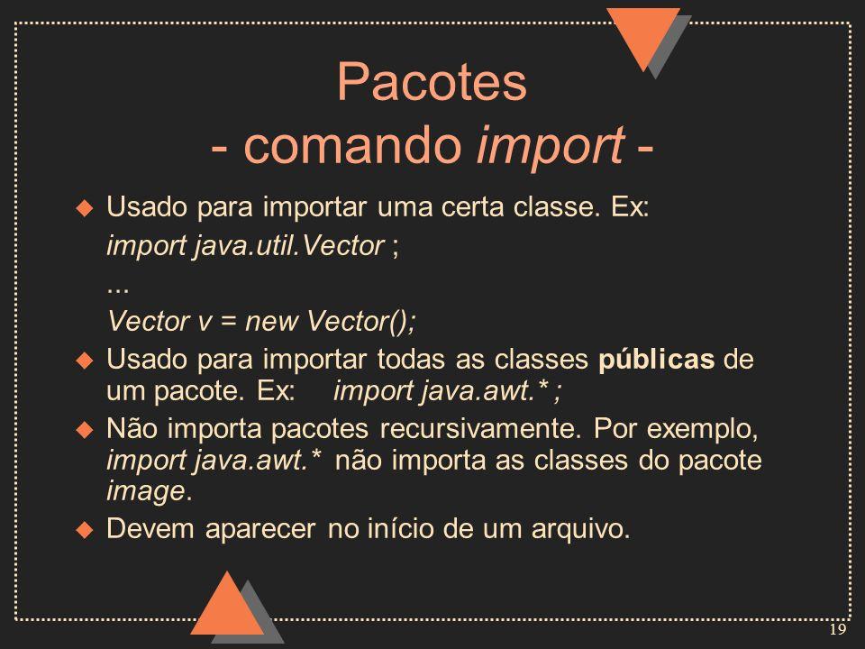 19 Pacotes - comando import - u Usado para importar uma certa classe. Ex: import java.util.Vector ;... Vector v = new Vector(); u Usado para importar