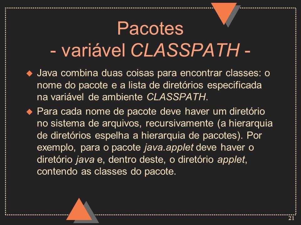 21 Pacotes - variável CLASSPATH - u Java combina duas coisas para encontrar classes: o nome do pacote e a lista de diretórios especificada na variável