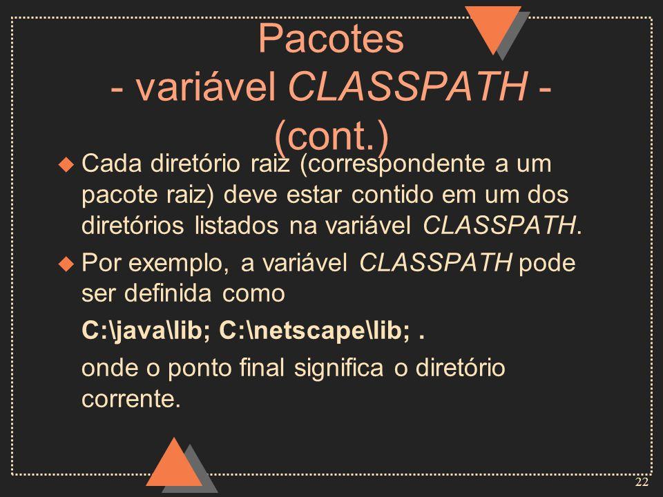 22 Pacotes - variável CLASSPATH - (cont.) u Cada diretório raiz (correspondente a um pacote raiz) deve estar contido em um dos diretórios listados na