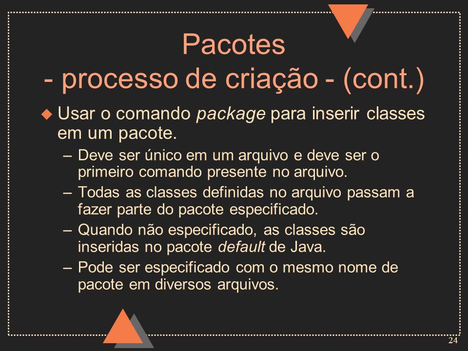 24 Pacotes - processo de criação - (cont.) u Usar o comando package para inserir classes em um pacote. –Deve ser único em um arquivo e deve ser o prim