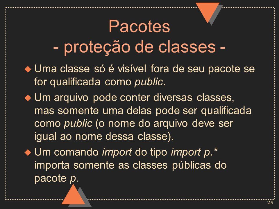25 Pacotes - proteção de classes - u Uma classe só é visível fora de seu pacote se for qualificada como public. u Um arquivo pode conter diversas clas