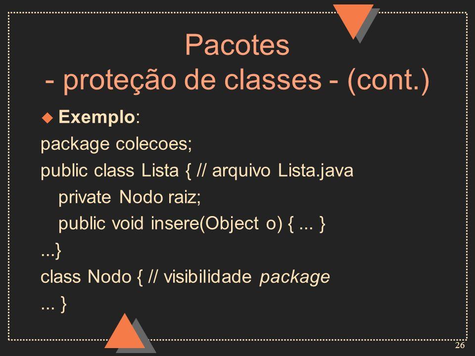 26 Pacotes - proteção de classes - (cont.) u Exemplo: package colecoes; public class Lista { // arquivo Lista.java private Nodo raiz; public void inse