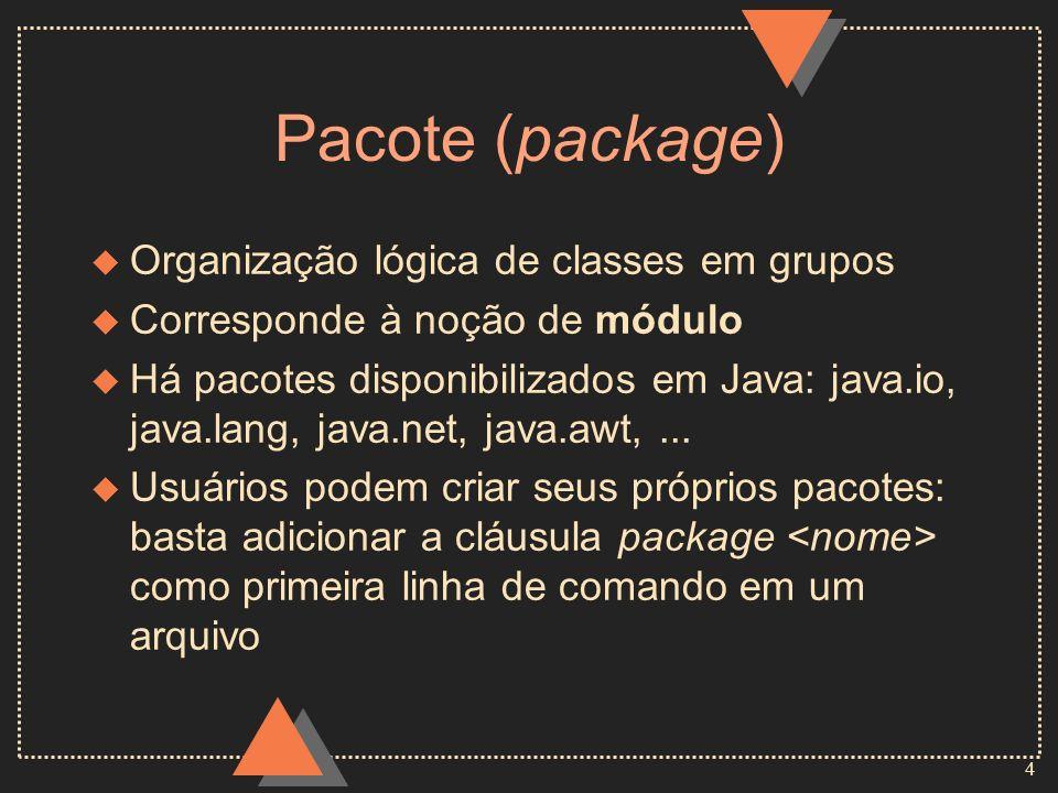4 Pacote (package) u Organização lógica de classes em grupos u Corresponde à noção de módulo u Há pacotes disponibilizados em Java: java.io, java.lang