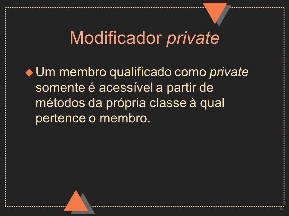 5 Modificador private u Um membro qualificado como private somente é acessível a partir de métodos da própria classe à qual pertence o membro.